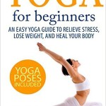 Yoga For Beginners An Easy Yoga Guide To Relieve Stress Lose Weight And Heal Your Body